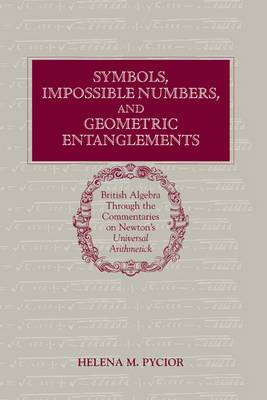 Symbols, Impossible Numbers, and Geometric Entanglements: British Algebra through the Commentaries on Newton's Universal Arithmetick