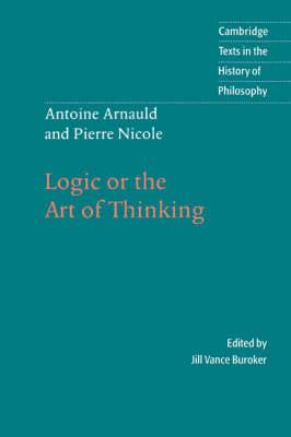 Antoine Arnauld and Pierre Nicole: Logic or the Art of Thinking