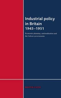 Industrial Policy in Britain 1945-1951: Economic Planning, Nationalisation and the Labour Governments