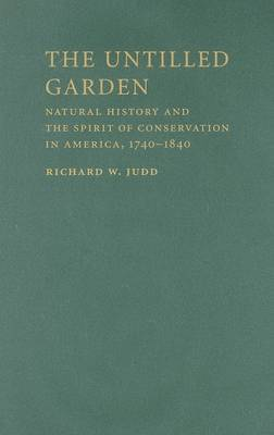 Studies in Environment and History: The Untilled Garden: Natural History and the Spirit of Conservation in America, 1740-1840