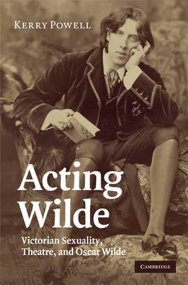 Acting Wilde: Victorian Sexuality, Theatre, and Oscar Wilde