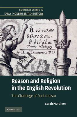 Cambridge Studies in Early Modern British History: Reason and Religion in the English Revolution: The Challenge of Socinianism