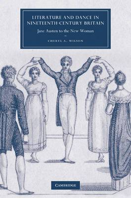 Cambridge Studies in Nineteenth-Century Literature and Culture: Series Number 63: Literature and Dance in Nineteenth-Century Britain: Jane Austen to the New Woman