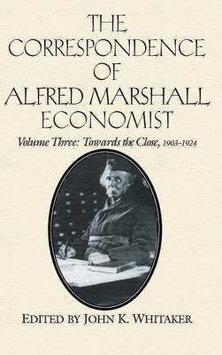 The Correspondence of Alfred Marshall, Economist: v.3: Towards the Close, 1903-24