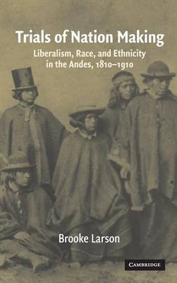 Trials of Nation Making: Liberalism, Race, and Ethnicity in the Andes, 1810-1910