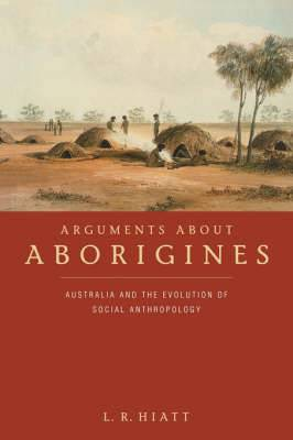 Arguments about Aborigines: Australia and the Evolution of Social Anthropology