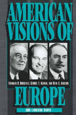 American Visions of Europe: Franklin D. Roosevelt, George F. Kennan, and Dean G. Acheson