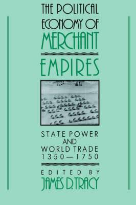 The Political Economy of Merchant Empires: State Power and World Trade, 1350 - 1750