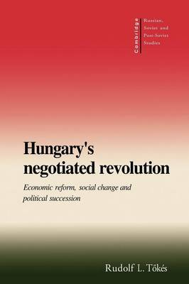 Cambridge Russian, Soviet and Post-Soviet Studies: Series Number 101: Hungary's Negotiated Revolution: Economic Reform, Social Change and Political Succession