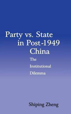 Party vs. State in Post-1949 China: The Institutional Dilemma