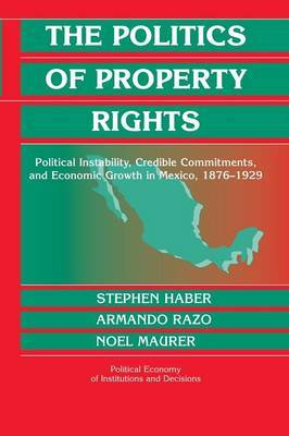 Political Economy of Institutions and Decisions: The Politics of Property Rights: Political Instability, Credible Commitments, and Economic Growth in Mexico, 1876-1929