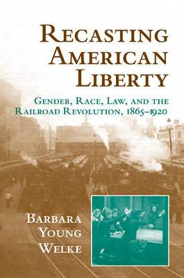 Cambridge Historical Studies in American Law and Society: Recasting American Liberty: Gender, Race, Law, and the Railroad Revolution, 1865-1920