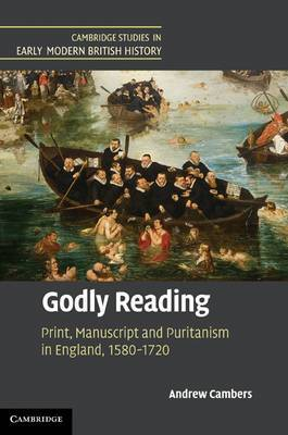 Cambridge Studies in Early Modern British History: Godly Reading: Print, Manuscript and Puritanism in England, 1580-1720