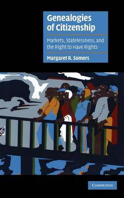 Genealogies of Citizenship: Markets, Statelessness and the Right to Have Rights