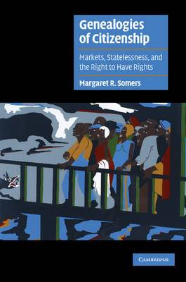 Genealogies of Citizenship: Markets,Statelessness and the Right to Have Rights