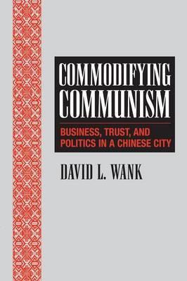 Structural Analysis in the Social Sciences: Series Number 14: Commodifying Communism: Business, Trust, and Politics in a Chinese City