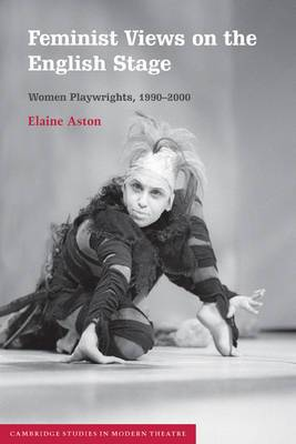 Cambridge Studies in Modern Theatre: Feminist Views on the English Stage: Women Playwrights, 1990-2000