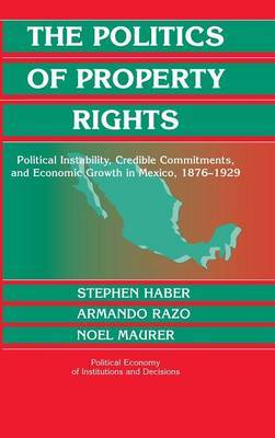 The Politics of Property Rights: Political Instability, Credible Commitments, and Economic Growth in Mexico, 1876-1929