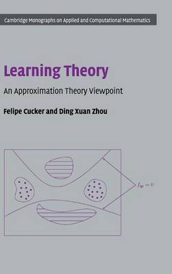 Cambridge Monographs on Applied and Computational Mathematics: Series Number 24: Learning Theory: An Approximation Theory Viewpoint