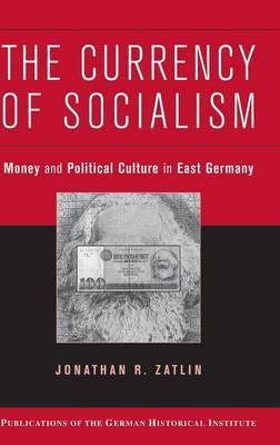 The Currency of Socialism: Money and Political Culture in East Germany