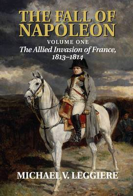 The Fall of Napoleon: Volume 1, The Allied Invasion of France, 1813-1814: v. 1: Allied Invasion of France, 1813