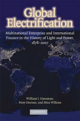 Global Electrification: Multinational Enterprise and International Finance in the History of Light and Power, 1878 - 2007