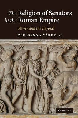 The Religion of Senators in the Roman Empire: Power and the Beyond