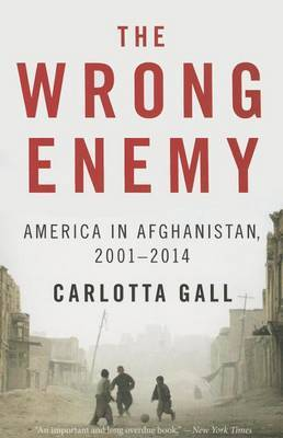 The Wrong Enemy: America in Afghanistan, 2001 2014