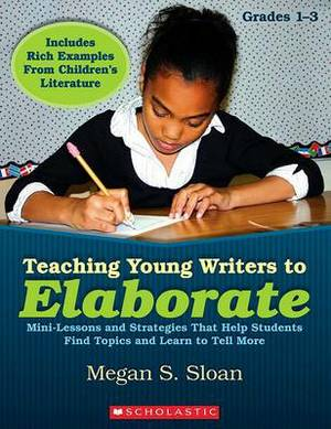 Teaching Young Writers to Elaborate, Grades 1-3: Mini-Lessons and Strategies That Help Students Find Topics and Learn to Tell More