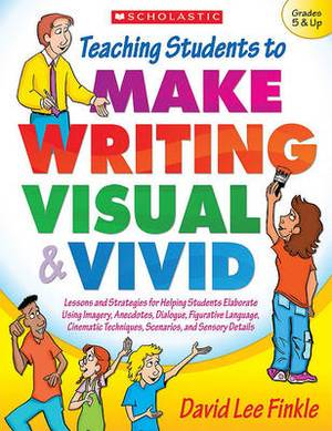 Teaching Students to Make Writing Visual & Vivid  : Lessons and Strategies for Helping Students Elaborate Using Imagery, Anecdotes, Dialogue, Figurative Language, Cinematic Techniques, Scenarios, and Sensory Details