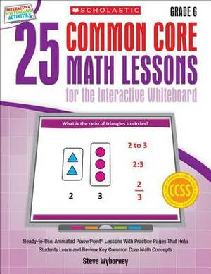 25 Common Core Math Lessons for the Interactive Whiteboard, Grade 6: Ready-To-Use, Animated PowerPoint Lessons with Leveled Practice Pages That Help Students Learn and Review Key Common Core Math Concepts
