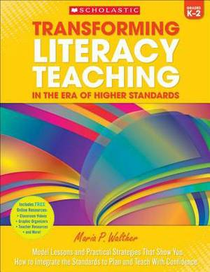 Transforming Literacy Teaching in the Era of Higher Standards: Grades K-2: Model Lessons and Practical Strategies That Show You How to Integrate the Standards to Plan and Teach with Confidence