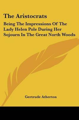 The Aristocrats: Being the Impressions of the Lady Helen Pole During Her Sojourn in the Great North Woods
