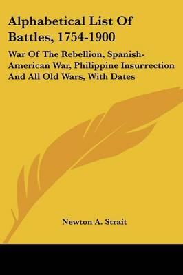 Alphabetical List of Battles, 1754-1900: War of the Rebellion, Spanish-American War, Philippine Insurrection and All Old Wars, with Dates