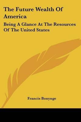The Future Wealth Of America: Being A Glance At The Resources Of The United States