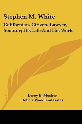 Stephen M. White: Californian, Citizen, Lawyer, Senator; His Life and His Work