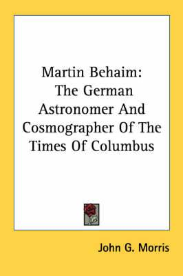 Martin Behaim: The German Astronomer and Cosmographer of the Times of Columbus
