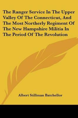 The Ranger Service in the Upper Valley of the Connecticut, and the Most Northerly Regiment of the New Hampshire Militia in the Period of the Revolution