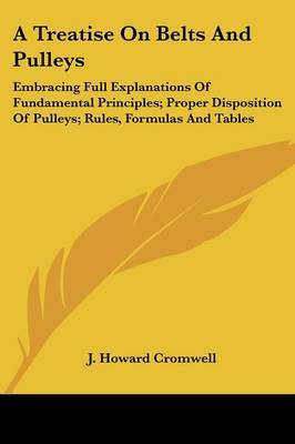 A Treatise on Belts and Pulleys: Embracing Full Explanations of Fundamental Principles; Proper Disposition of Pulleys; Rules, Formulas and Tables