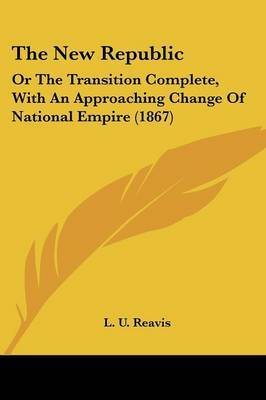 The New Republic: Or the Transition Complete, with an Approaching Change of National Empire (1867)