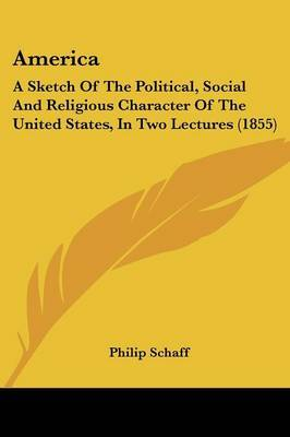 America: A Sketch of the Political, Social and Religious Character of the United States, in Two Lectures (1855)