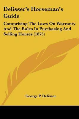Delisser's Horseman's Guide: Comprising the Laws on Warranty and the Rules in Purchasing and Selling Horses (1875)