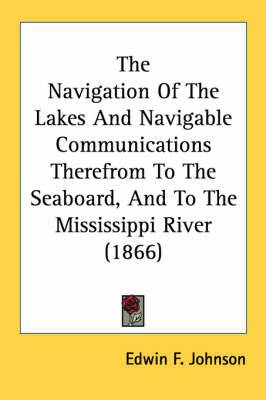 The Navigation of the Lakes and Navigable Communications Therefrom to the Seaboard, and to the Mississippi River (1866)