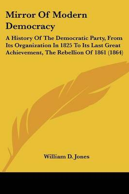 Mirror Of Modern Democracy: A History Of The Democratic Party, From Its Organization In 1825 To Its Last Great Achievement, The Rebellion Of 1861 (1864)