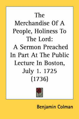 The Merchandise of a People, Holiness to the Lord: A Sermon Preached in Part at the Public Lecture in Boston, July 1. 1725 (1736)