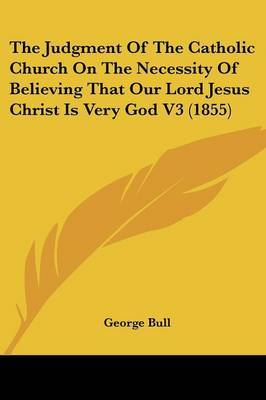 The Judgment of the Catholic Church on the Necessity of Believing That Our Lord Jesus Christ Is Very God V3 (1855)