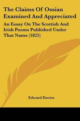 The Claims of Ossian Examined and Appreciated: An Essay on the Scottish and Irish Poems Published Under That Name (1825)
