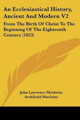 An Ecclesiastical History, Ancient and Modern V2: From the Birth of Christ to the Beginning of the Eighteenth Century (1823)