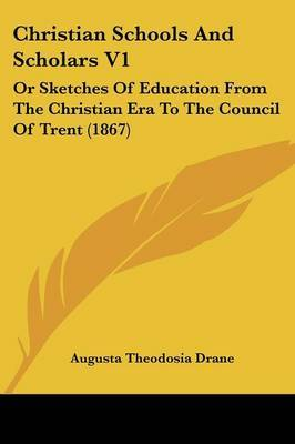 Christian Schools and Scholars V1: Or Sketches of Education from the Christian Era to the Council of Trent (1867)