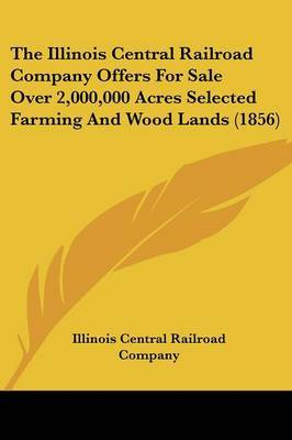 The Illinois Central Railroad Company Offers for Sale Over 2,000,000 Acres Selected Farming and Wood Lands (1856)